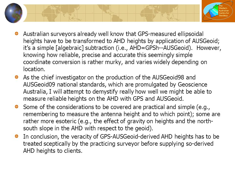 Australian surveyors already well know that GPS-measured ellipsoidal heights have to be transformed to AHD heights by application of AUSGeoid; it's a simple [algebraic] subtraction (i.e., AHD=GPSh--AUSGeoid). However, knowing how reliable, precise and accurate this seemingly simple coordinate conversion is rather murky, and varies widely depending on location.